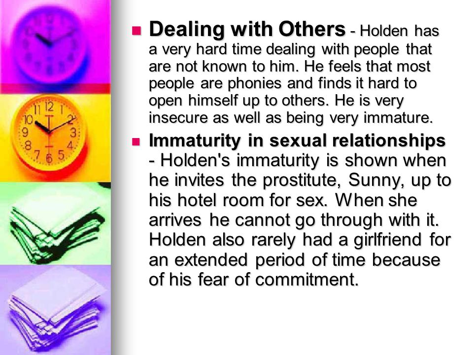 Dealing with Others - Holden has a very hard time dealing with people that are not known to him. He feels that most people are phonies and finds it ha