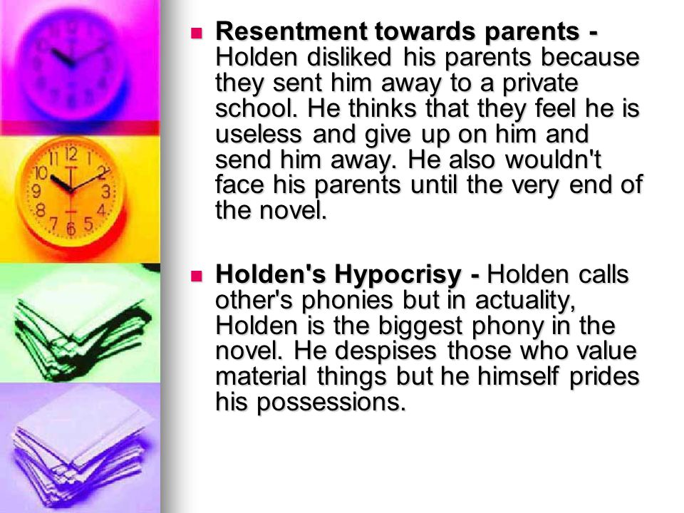Resentment towards parents - Holden disliked his parents because they sent him away to a private school. He thinks that they feel he is useless and gi