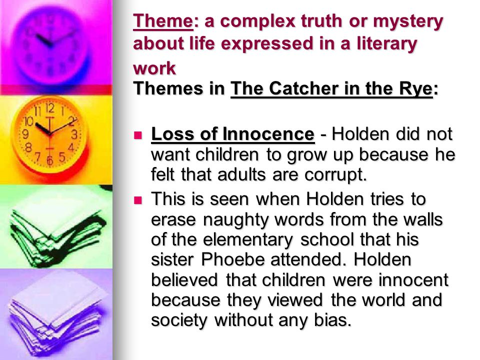 Theme: a complex truth or mystery about life expressed in a literary work Themes in The Catcher in the Rye: Loss of Innocence - Holden did not want ch