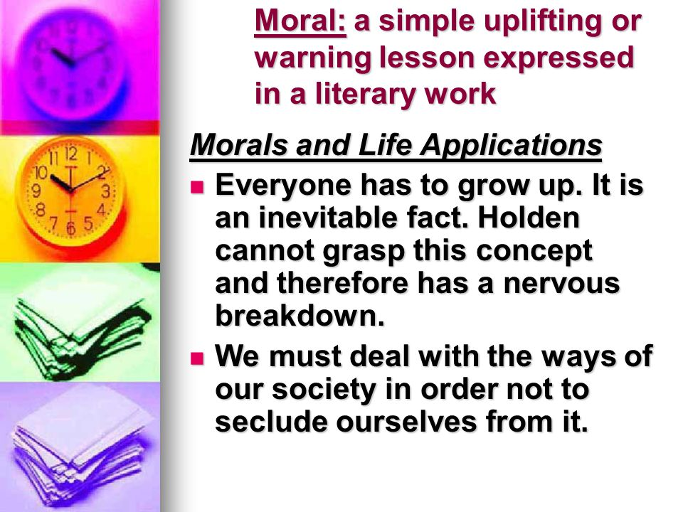 Moral: a simple uplifting or warning lesson expressed in a literary work Morals and Life Applications Everyone has to grow up. It is an inevitable fac