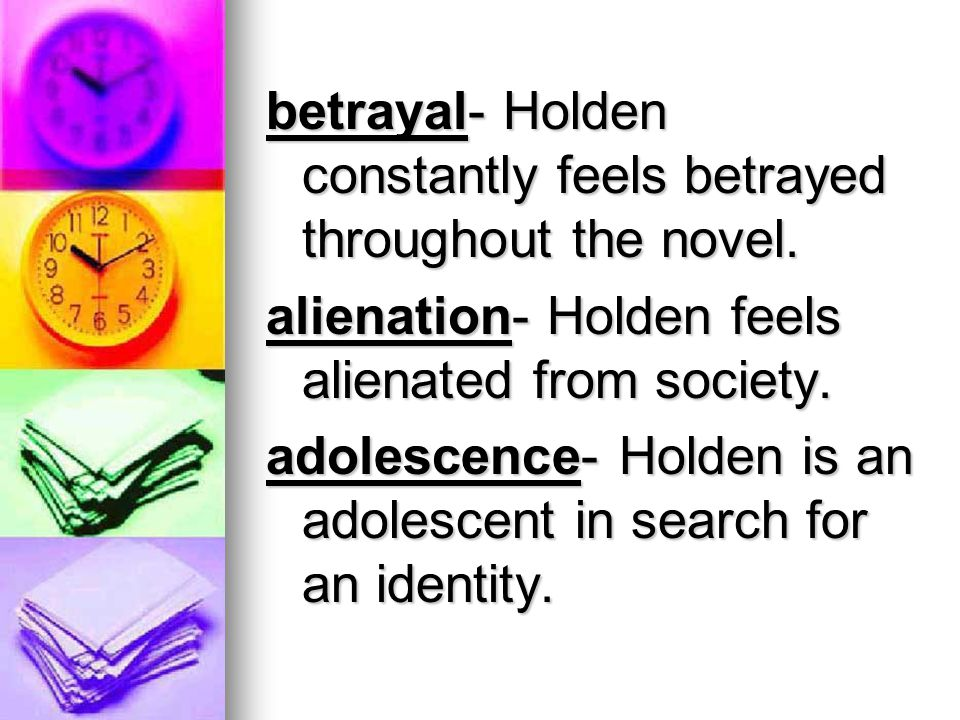 betrayal- Holden constantly feels betrayed throughout the novel.