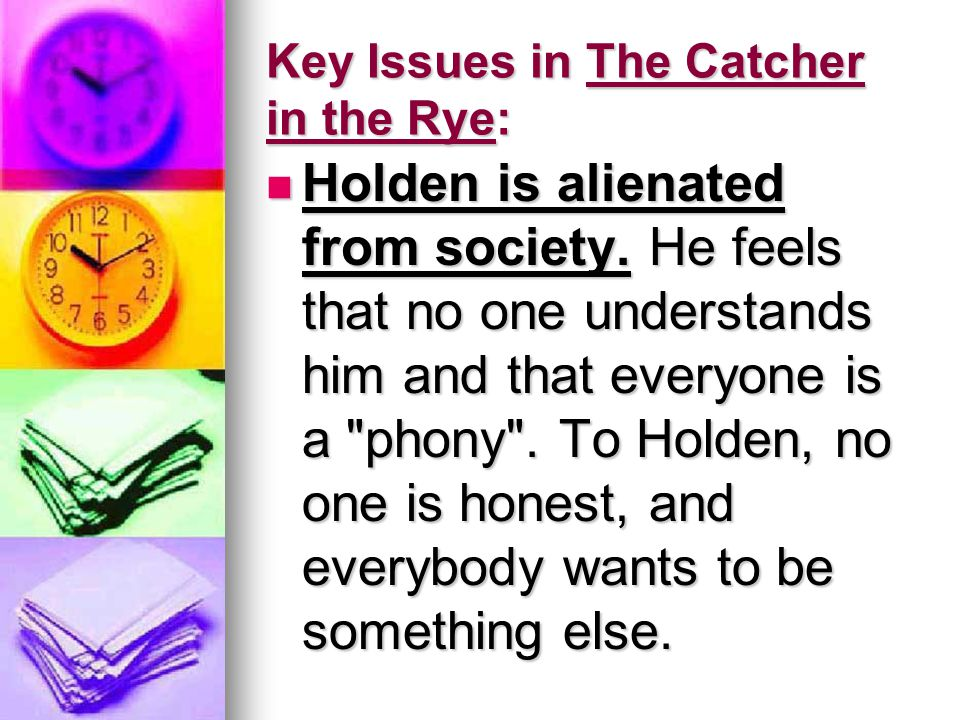 Key Issues in The Catcher in the Rye: Holden is alienated from society.