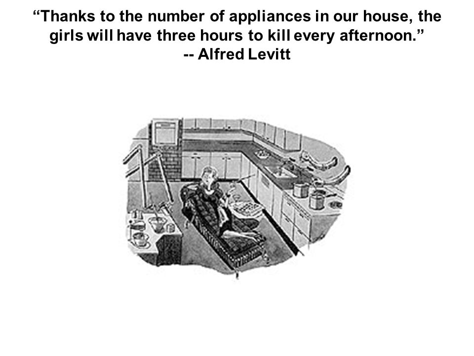 Thanks to the number of appliances in our house, the girls will have three hours to kill every afternoon. -- Alfred Levitt