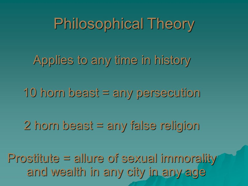Philosophical Theory Applies to any time in history 10 horn beast = any persecution 2 horn beast = any false religion Prostitute = allure of sexual immorality and wealth in any city in any age