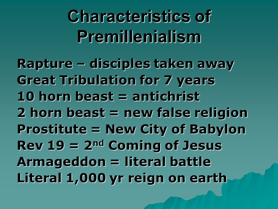 Characteristics of Premillenialism Rapture – disciples taken away Great Tribulation for 7 years 10 horn beast = antichrist 2 horn beast = new false religion Prostitute = New City of Babylon Rev 19 = 2 nd Coming of Jesus Armageddon = literal battle Literal 1,000 yr reign on earth