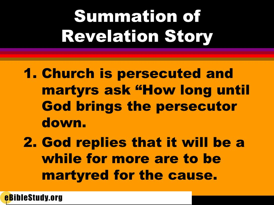 "Summation of Revelation Story 1. Church is persecuted and martyrs ask ""How long until God brings the persecutor down. 2. God replies that it will be a"
