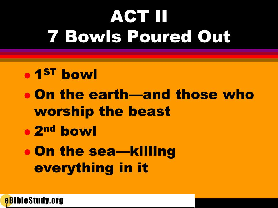 ACT II 7 Bowls Poured Out l 3 rd Bowl l On rivers—makes them bitter—hurt those who have shed the blood of saints l 4 th Bowl l On sun—makes it hot— people blaspheme