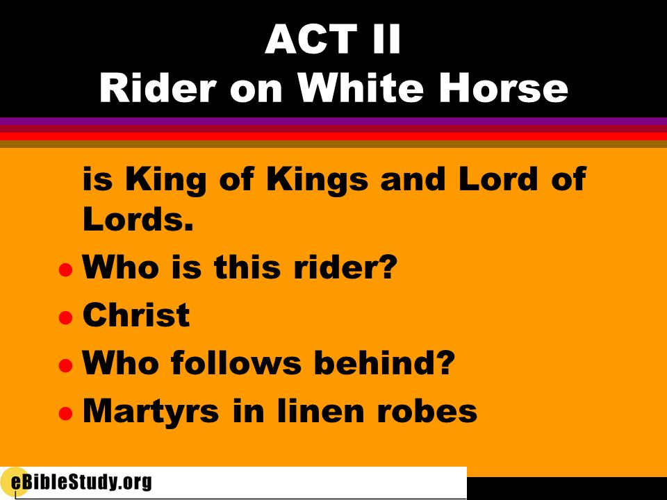 is King of Kings and Lord of Lords. l Who is this rider? l Christ l Who follows behind? l Martyrs in linen robes