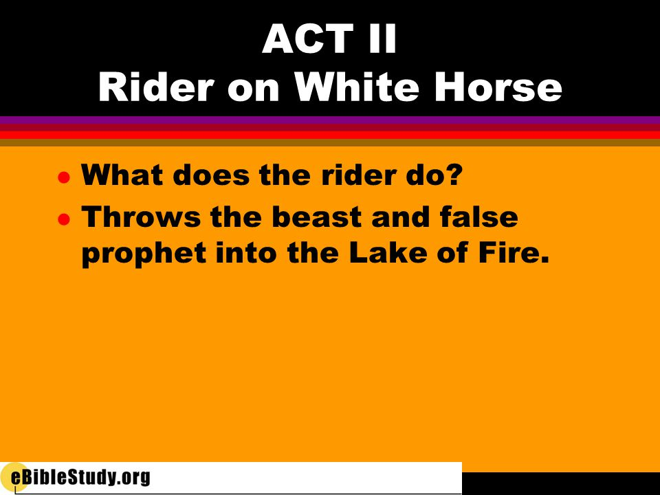 ACT II Rider on White Horse l What does the rider do? l Throws the beast and false prophet into the Lake of Fire.
