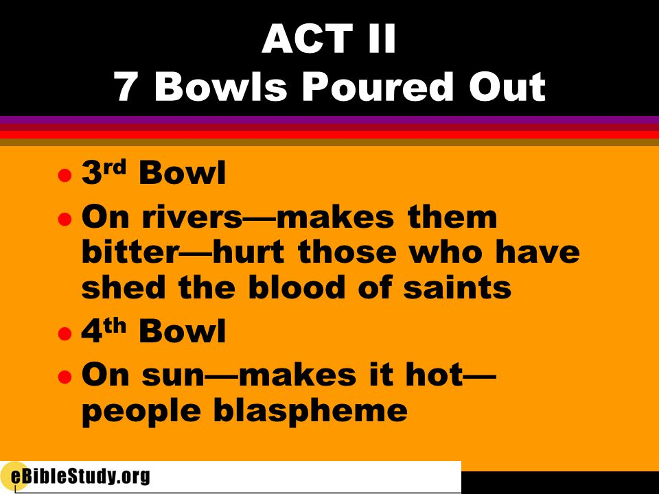 ACT II 7 Bowls Poured Out l 3 rd Bowl l On rivers—makes them bitter—hurt those who have shed the blood of saints l 4 th Bowl l On sun—makes it hot— pe