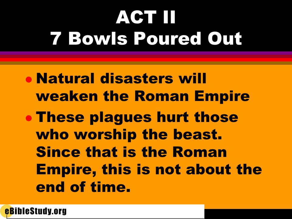 l Natural disasters will weaken the Roman Empire l These plagues hurt those who worship the beast. Since that is the Roman Empire, this is not about t
