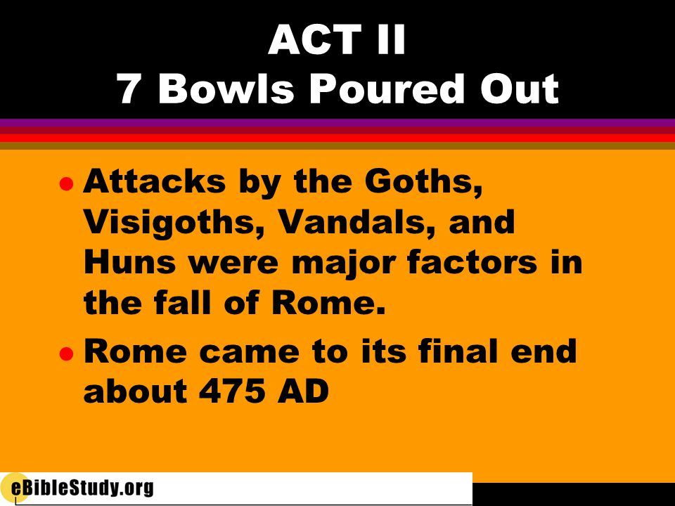 ACT II 7 Bowls Poured Out l The first six bowls, then, predict the downfall of the persecutor the Roman Empire by three means: l Natural Disasters l Internal Decay l Outside Attack