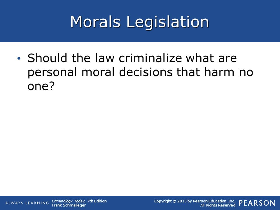 Copyright © 2015 by Pearson Education, Inc. All Rights Reserved Criminology Today, 7th Edition Frank Schmalleger Morals Legislation Should the law cri