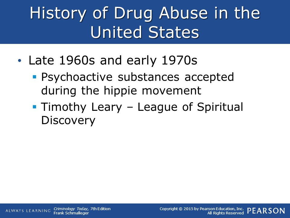 Copyright © 2015 by Pearson Education, Inc. All Rights Reserved Criminology Today, 7th Edition Frank Schmalleger History of Drug Abuse in the United S