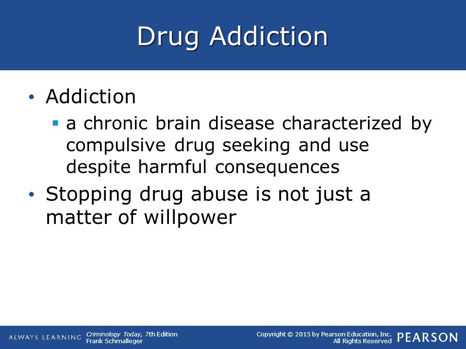 Copyright © 2015 by Pearson Education, Inc. All Rights Reserved Criminology Today, 7th Edition Frank Schmalleger Drug Addiction Addiction  a chronic