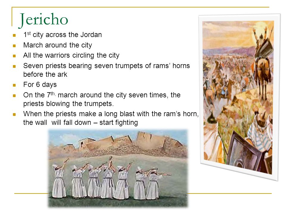 Jericho 1 st city across the Jordan March around the city All the warriors circling the city Seven priests bearing seven trumpets of rams' horns before the ark For 6 days On the 7 th, march around the city seven times, the priests blowing the trumpets.