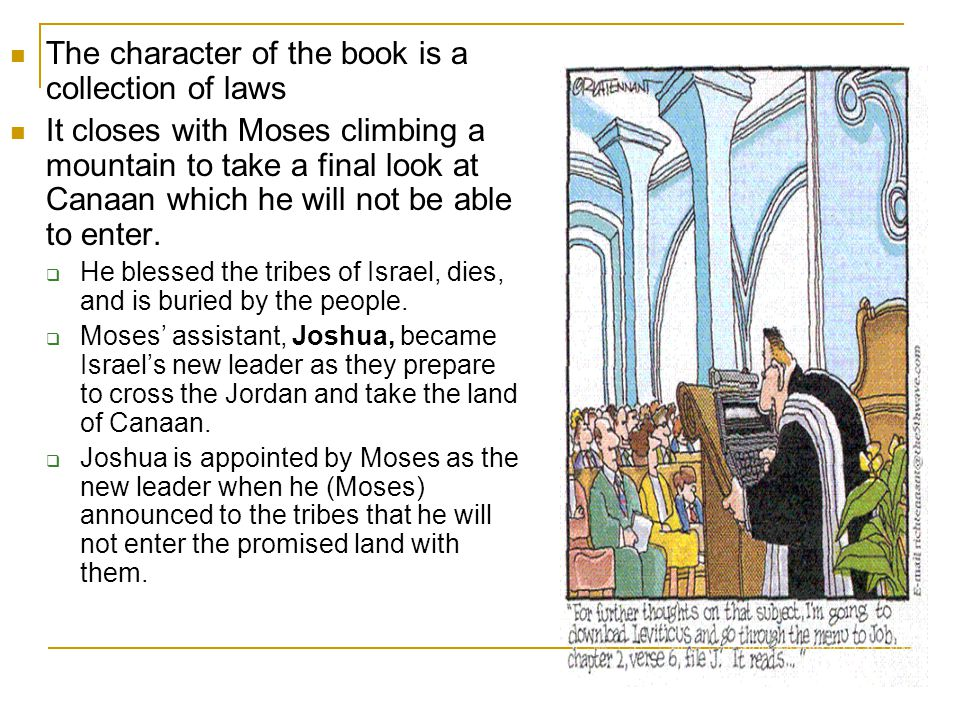 The character of the book is a collection of laws It closes with Moses climbing a mountain to take a final look at Canaan which he will not be able to enter.