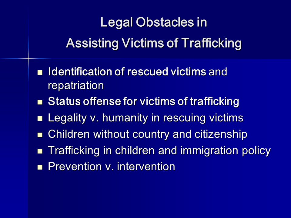 Legal Obstacles in Assisting Victims of Trafficking Identification of rescued victims and repatriation Identification of rescued victims and repatriation Status offense for victims of trafficking Status offense for victims of trafficking Legality v.