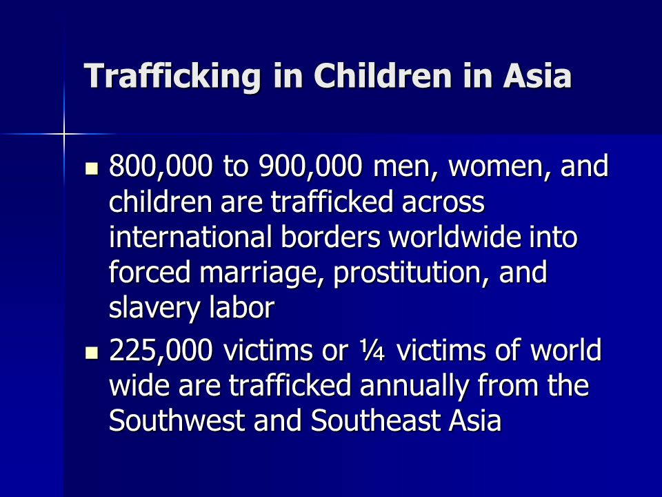 Trafficking in Children Between 200,000 to 500,000 Chinese girls and children have been trafficked into or through Thailand in the past 10 years Between 200,000 to 500,000 Chinese girls and children have been trafficked into or through Thailand in the past 10 years Thailand alone has some 200,000 sex workers Thailand alone has some 200,000 sex workers Every year an estimated 5,000 to 7,000 Nepali girls are trafficked to the red light districts of Indian cities Every year an estimated 5,000 to 7,000 Nepali girls are trafficked to the red light districts of Indian cities