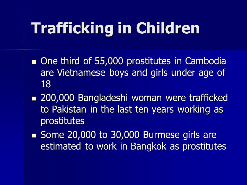 Trafficking in Children One third of 55,000 prostitutes in Cambodia are Vietnamese boys and girls under age of 18 One third of 55,000 prostitutes in Cambodia are Vietnamese boys and girls under age of 18 200,000 Bangladeshi woman were trafficked to Pakistan in the last ten years working as prostitutes 200,000 Bangladeshi woman were trafficked to Pakistan in the last ten years working as prostitutes Some 20,000 to 30,000 Burmese girls are estimated to work in Bangkok as prostitutes Some 20,000 to 30,000 Burmese girls are estimated to work in Bangkok as prostitutes