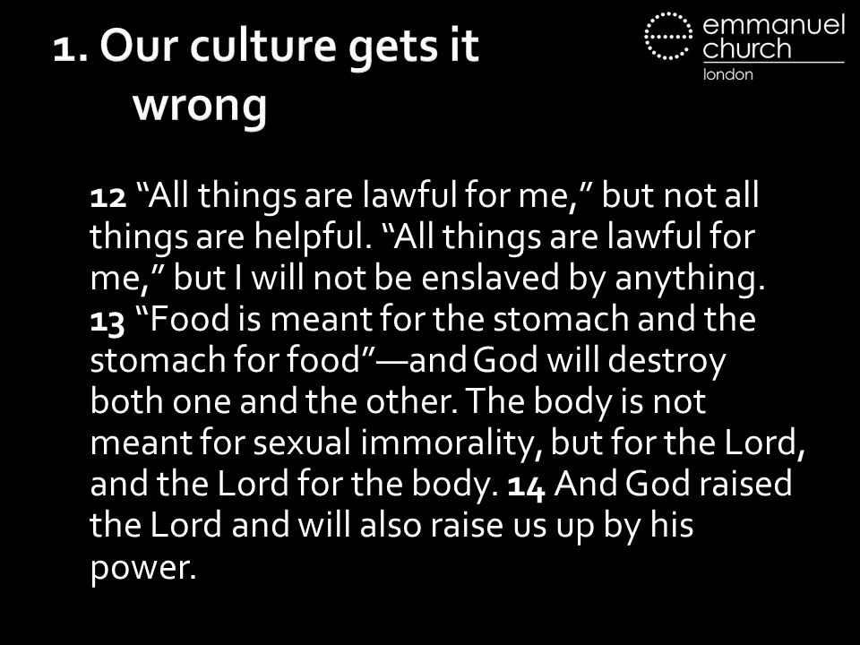 1. Our culture gets it wrong 12 All things are lawful for me, but not all things are helpful.