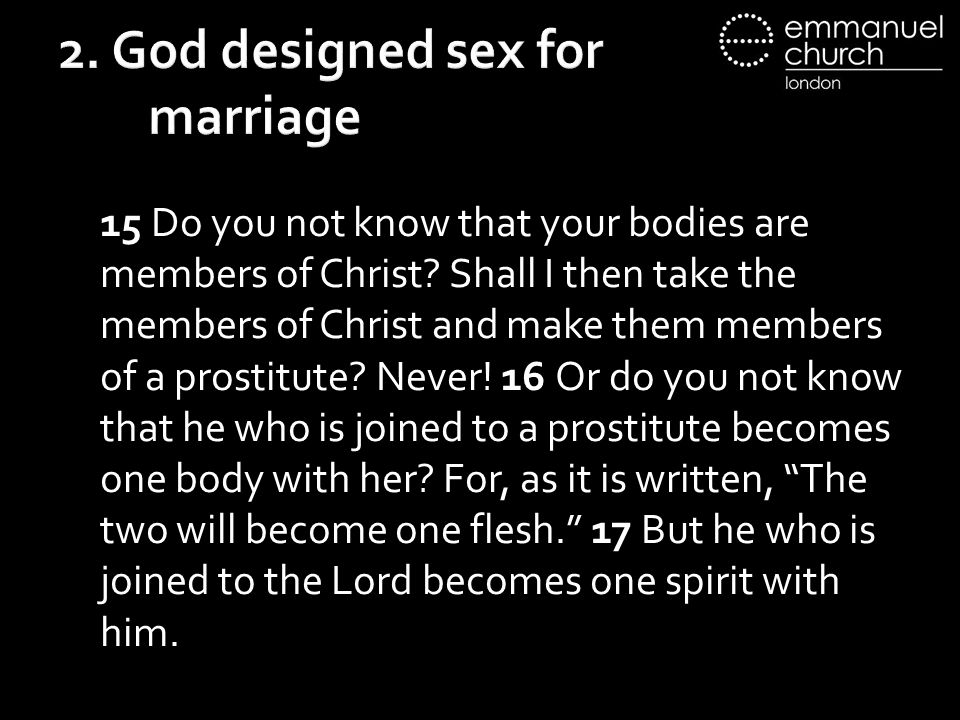 2. God designed sex for marriage 15 Do you not know that your bodies are members of Christ.