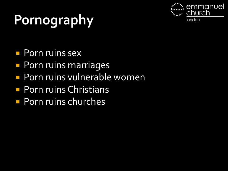 Pornography  Porn ruins sex  Porn ruins marriages  Porn ruins vulnerable women  Porn ruins Christians  Porn ruins churches