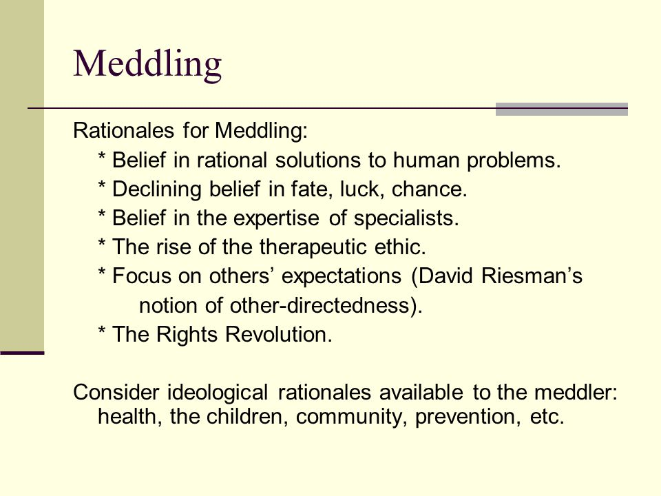 Meddling Rationales for Meddling: * Belief in rational solutions to human problems.