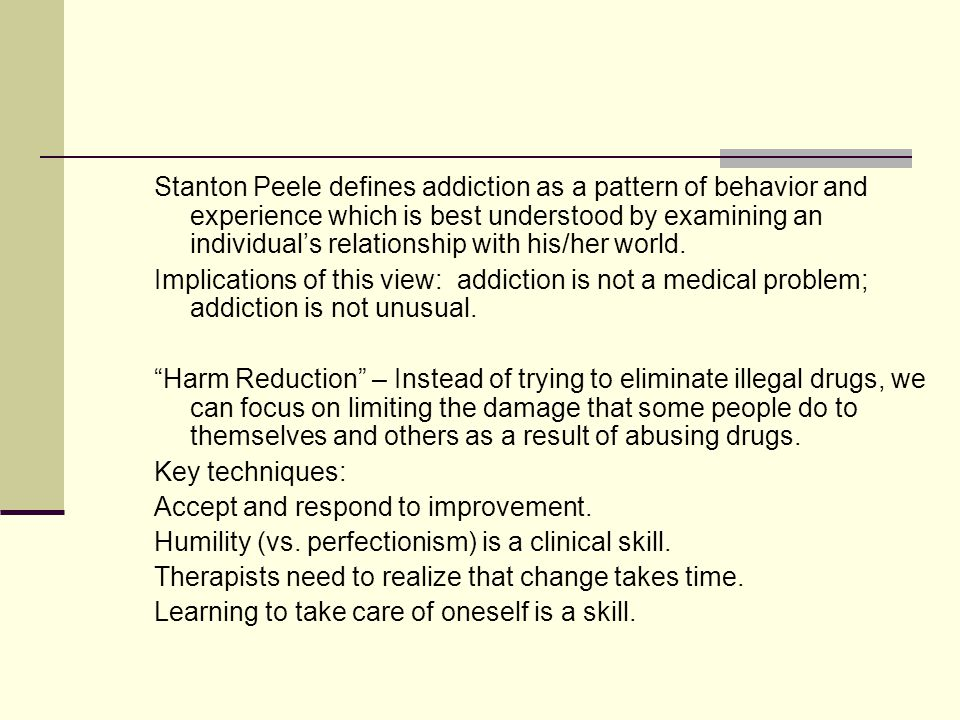 Stanton Peele defines addiction as a pattern of behavior and experience which is best understood by examining an individual's relationship with his/her world.