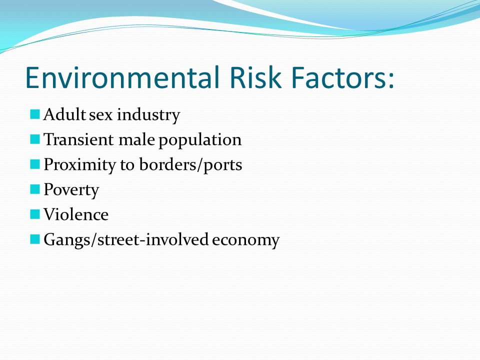 Environmental Risk Factors: Adult sex industry Transient male population Proximity to borders/ports Poverty Violence Gangs/street-involved economy