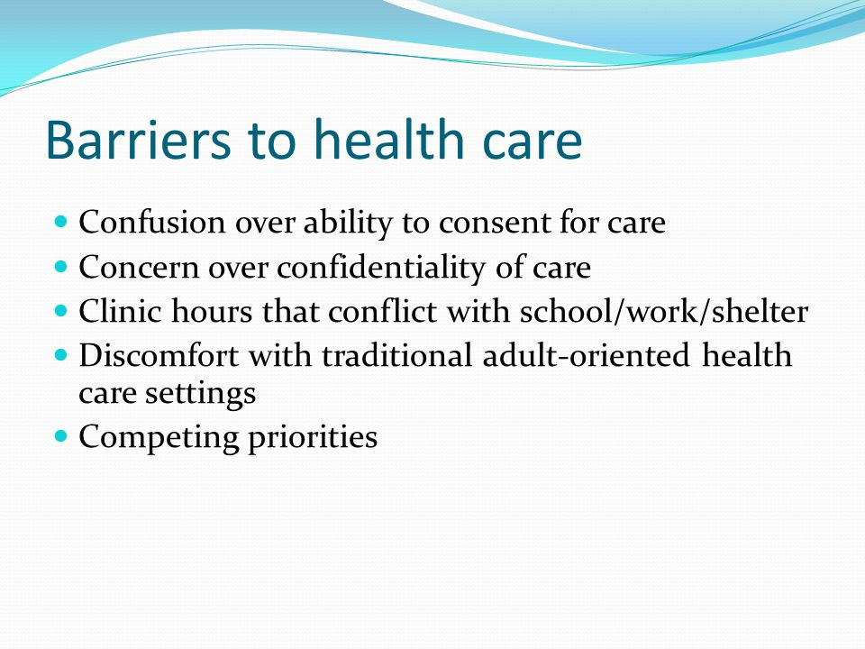 Barriers to health care Confusion over ability to consent for care Concern over confidentiality of care Clinic hours that conflict with school/work/shelter Discomfort with traditional adult-oriented health care settings Competing priorities