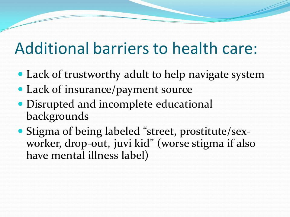 Additional barriers to health care: Lack of trustworthy adult to help navigate system Lack of insurance/payment source Disrupted and incomplete educational backgrounds Stigma of being labeled street, prostitute/sex- worker, drop-out, juvi kid (worse stigma if also have mental illness label)