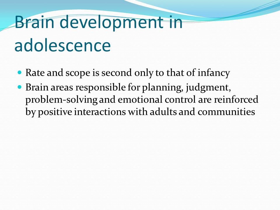 Brain development in adolescence Rate and scope is second only to that of infancy Brain areas responsible for planning, judgment, problem-solving and emotional control are reinforced by positive interactions with adults and communities