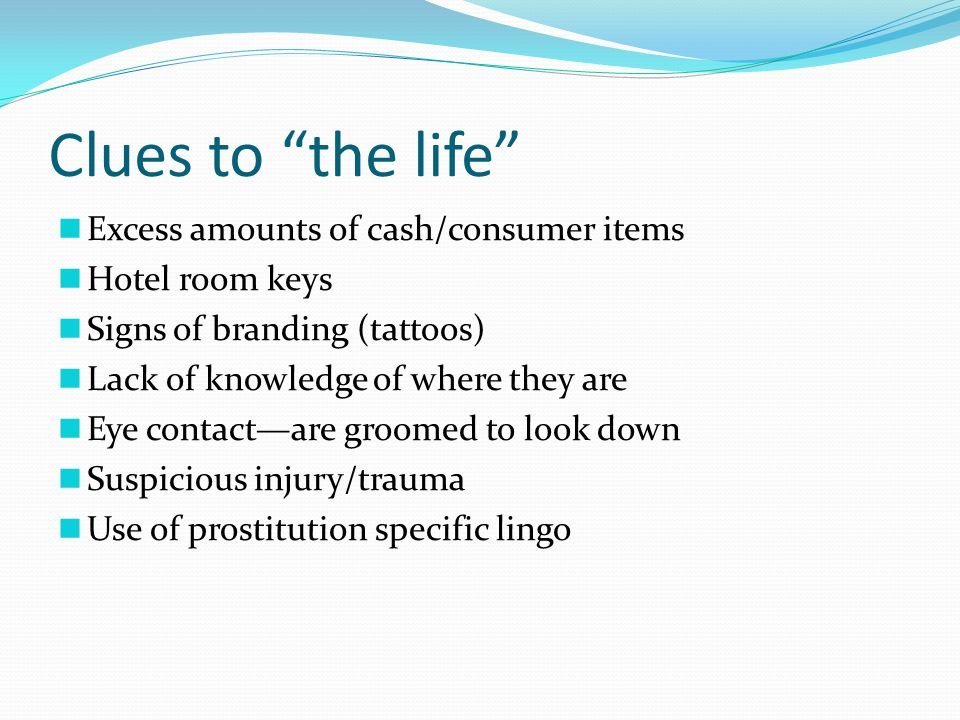 Clues to the life Excess amounts of cash/consumer items Hotel room keys Signs of branding (tattoos) Lack of knowledge of where they are Eye contact—are groomed to look down Suspicious injury/trauma Use of prostitution specific lingo