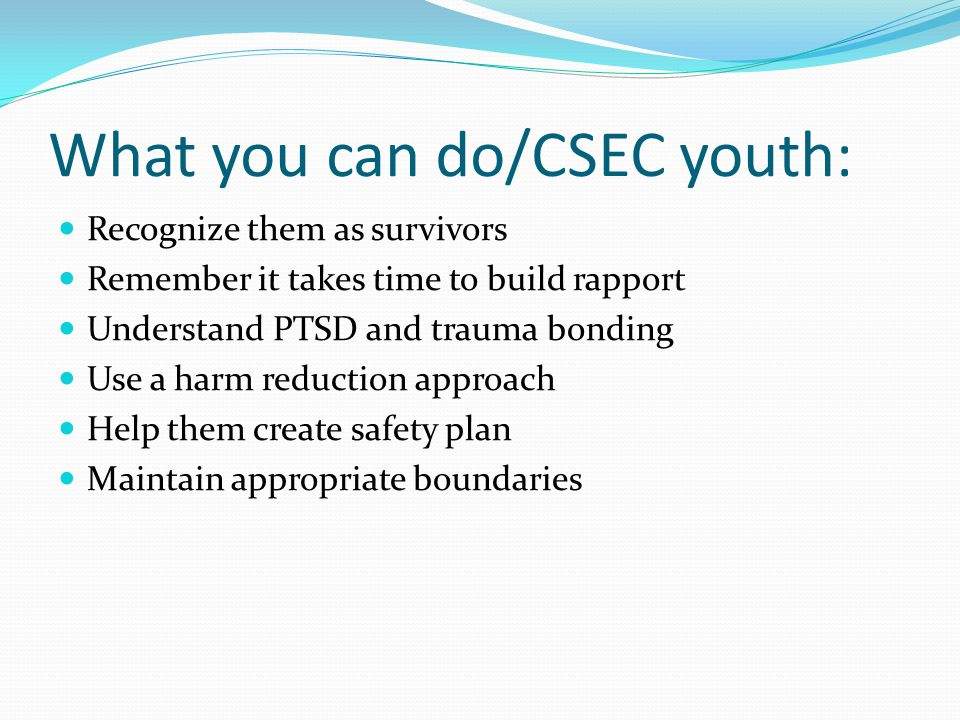 What you can do/CSEC youth: Recognize them as survivors Remember it takes time to build rapport Understand PTSD and trauma bonding Use a harm reduction approach Help them create safety plan Maintain appropriate boundaries