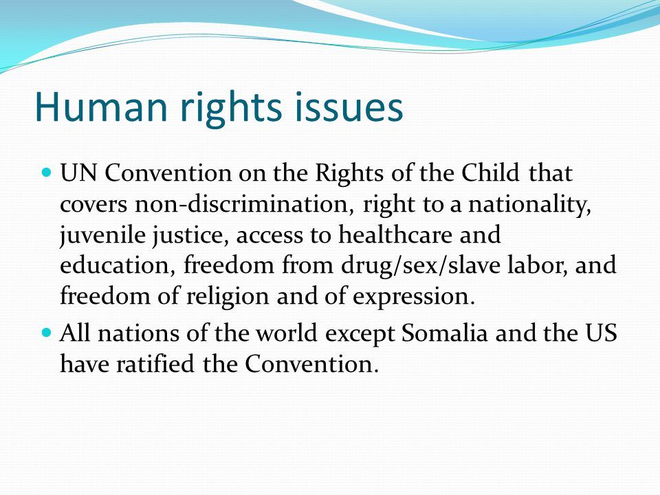 Human rights issues UN Convention on the Rights of the Child that covers non-discrimination, right to a nationality, juvenile justice, access to healthcare and education, freedom from drug/sex/slave labor, and freedom of religion and of expression.