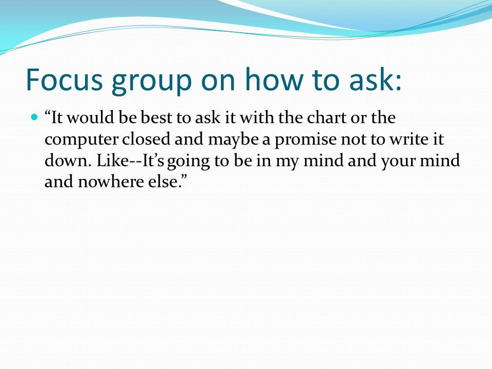 Focus group on how to ask: It would be best to ask it with the chart or the computer closed and maybe a promise not to write it down.