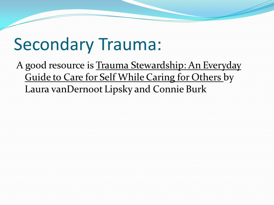 Secondary Trauma: A good resource is Trauma Stewardship: An Everyday Guide to Care for Self While Caring for Others by Laura vanDernoot Lipsky and Connie Burk