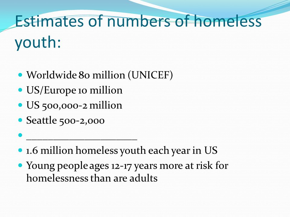 Estimates of numbers of homeless youth: Worldwide 80 million (UNICEF) US/Europe 10 million US 500,000-2 million Seattle 500-2,000 _____________________ 1.6 million homeless youth each year in US Young people ages 12-17 years more at risk for homelessness than are adults