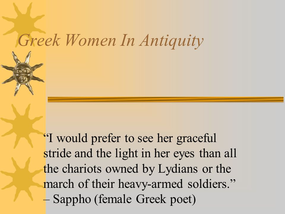 Greek Women In Antiquity I would prefer to see her graceful stride and the light in her eyes than all the chariots owned by Lydians or the march of their heavy-armed soldiers. – Sappho (female Greek poet)