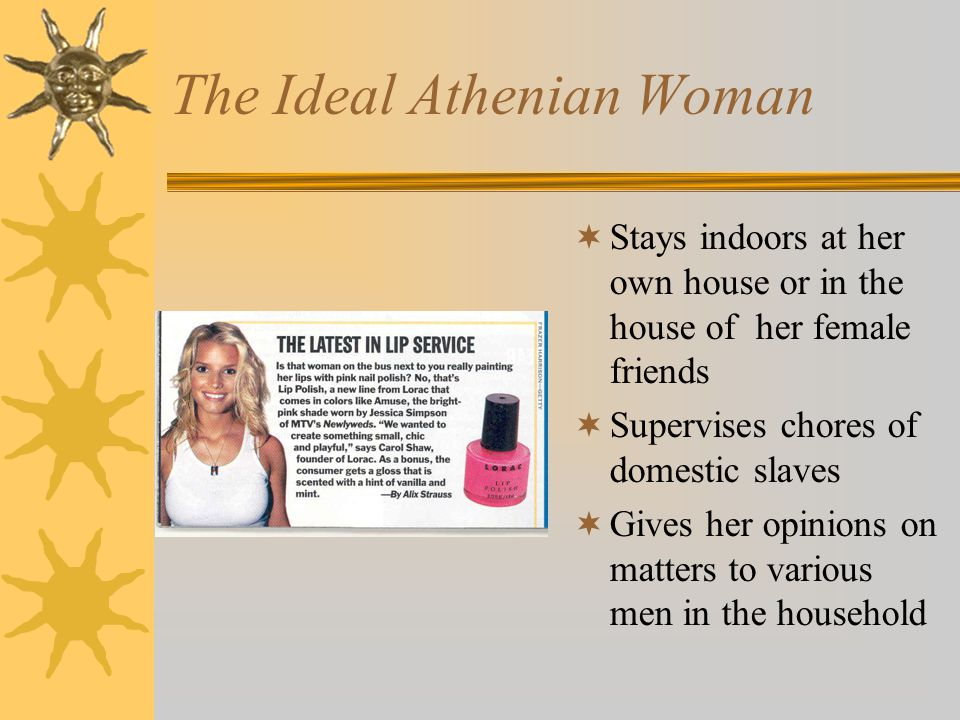 The Ideal Athenian Woman  Stays indoors at her own house or in the house of her female friends  Supervises chores of domestic slaves  Gives her opinions on matters to various men in the household