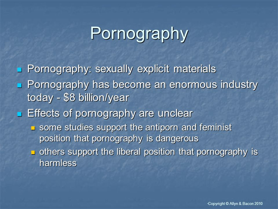 Copyright © Allyn & Bacon 2010 Pornography Pornography: sexually explicit materials Pornography: sexually explicit materials Pornography has become an enormous industry today - $8 billion/year Pornography has become an enormous industry today - $8 billion/year Effects of pornography are unclear Effects of pornography are unclear some studies support the antiporn and feminist position that pornography is dangerous some studies support the antiporn and feminist position that pornography is dangerous others support the liberal position that pornography is harmless others support the liberal position that pornography is harmless