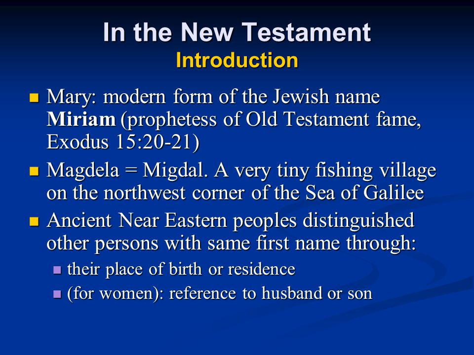 In the New Testament Introduction Mary: modern form of the Jewish name Miriam (prophetess of Old Testament fame, Exodus 15:20-21) Mary: modern form of the Jewish name Miriam (prophetess of Old Testament fame, Exodus 15:20-21) Magdela = Migdal.