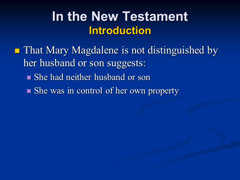 In the New Testament Introduction That Mary Magdalene is not distinguished by her husband or son suggests: That Mary Magdalene is not distinguished by her husband or son suggests: She had neither husband or son She had neither husband or son She was in control of her own property She was in control of her own property