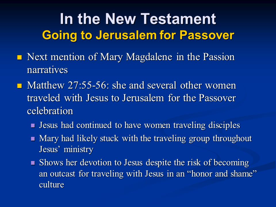 In the New Testament Going to Jerusalem for Passover Next mention of Mary Magdalene in the Passion narratives Next mention of Mary Magdalene in the Passion narratives Matthew 27:55-56: she and several other women traveled with Jesus to Jerusalem for the Passover celebration Matthew 27:55-56: she and several other women traveled with Jesus to Jerusalem for the Passover celebration Jesus had continued to have women traveling disciples Jesus had continued to have women traveling disciples Mary had likely stuck with the traveling group throughout Jesus' ministry Mary had likely stuck with the traveling group throughout Jesus' ministry Shows her devotion to Jesus despite the risk of becoming an outcast for traveling with Jesus in an honor and shame culture Shows her devotion to Jesus despite the risk of becoming an outcast for traveling with Jesus in an honor and shame culture