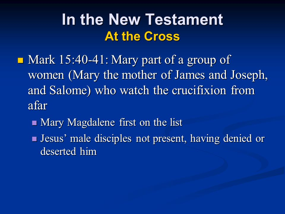 In the New Testament At the Cross Mark 15:40-41: Mary part of a group of women (Mary the mother of James and Joseph, and Salome) who watch the crucifixion from afar Mark 15:40-41: Mary part of a group of women (Mary the mother of James and Joseph, and Salome) who watch the crucifixion from afar Mary Magdalene first on the list Mary Magdalene first on the list Jesus' male disciples not present, having denied or deserted him Jesus' male disciples not present, having denied or deserted him