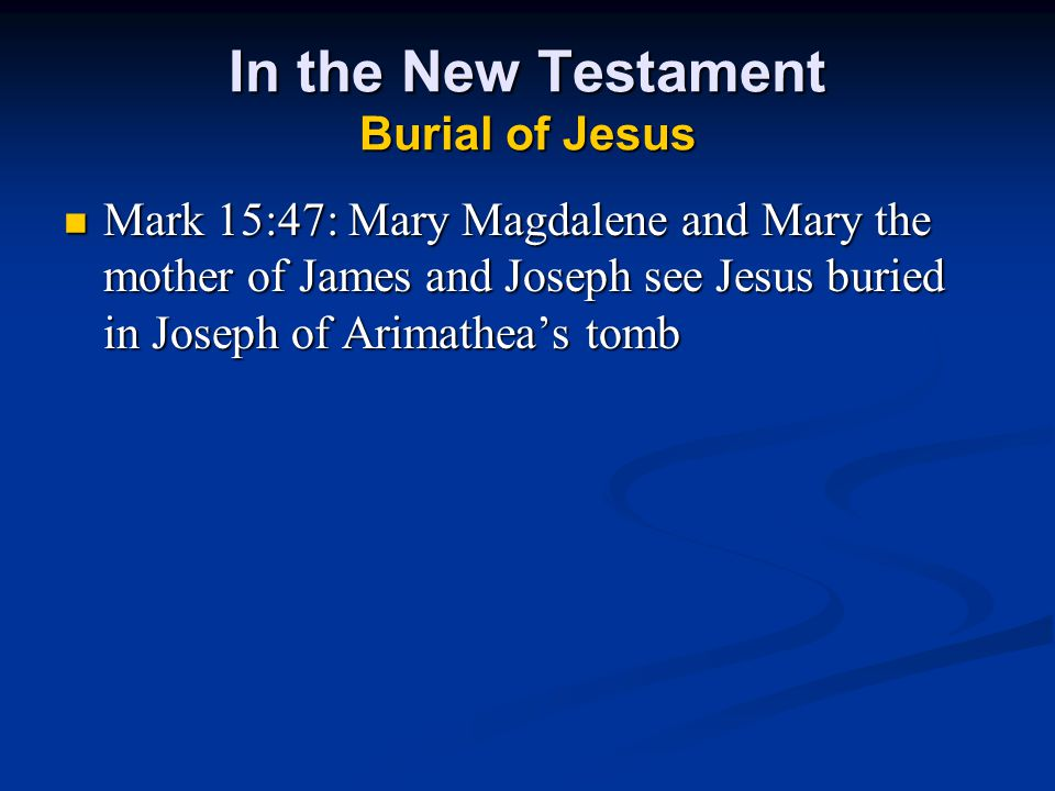 In the New Testament Burial of Jesus Mark 15:47: Mary Magdalene and Mary the mother of James and Joseph see Jesus buried in Joseph of Arimathea's tomb Mark 15:47: Mary Magdalene and Mary the mother of James and Joseph see Jesus buried in Joseph of Arimathea's tomb