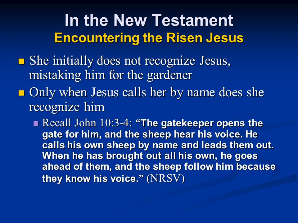 In the New Testament Encountering the Risen Jesus She initially does not recognize Jesus, mistaking him for the gardener Only when Jesus calls her by name does she recognize him Recall John 10:3-4: The gatekeeper opens the gate for him, and the sheep hear his voice.