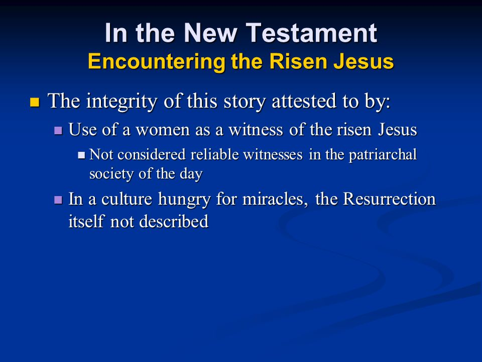In the New Testament Encountering the Risen Jesus The integrity of this story attested to by: The integrity of this story attested to by: Use of a women as a witness of the risen Jesus Use of a women as a witness of the risen Jesus Not considered reliable witnesses in the patriarchal society of the day Not considered reliable witnesses in the patriarchal society of the day In a culture hungry for miracles, the Resurrection itself not described In a culture hungry for miracles, the Resurrection itself not described
