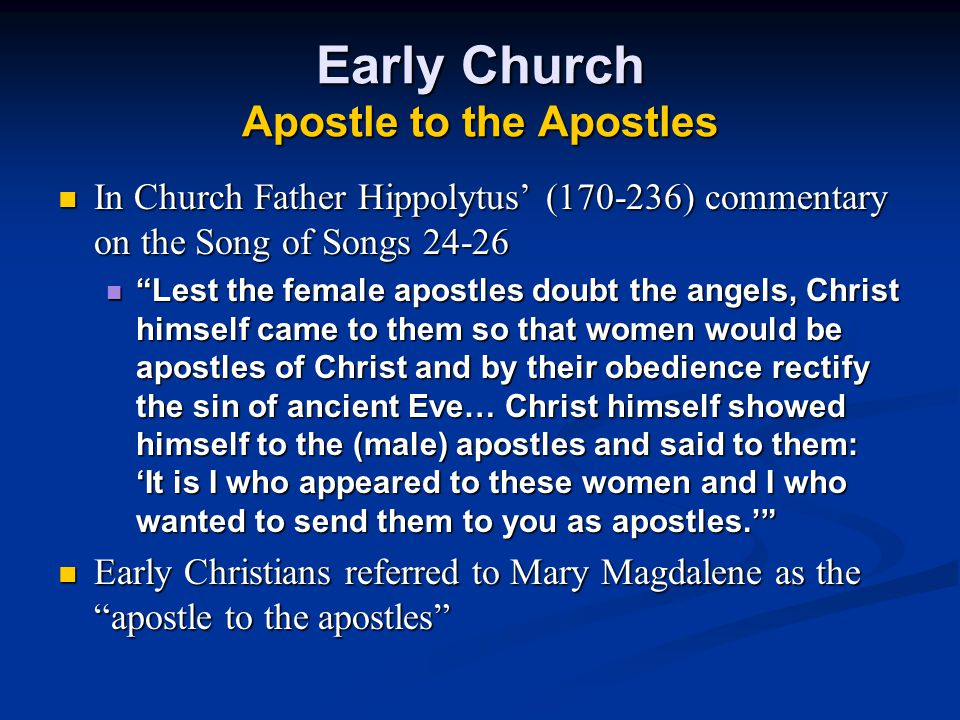 Early Church Apostle to the Apostles In Church Father Hippolytus' (170-236) commentary on the Song of Songs 24-26 Lest the female apostles doubt the angels, Christ himself came to them so that women would be apostles of Christ and by their obedience rectify the sin of ancient Eve… Christ himself showed himself to the (male) apostles and said to them: 'It is I who appeared to these women and I who wanted to send them to you as apostles.' Early Christians referred to Mary Magdalene as the apostle to the apostles